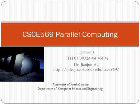 Lecture 1 TTH 03:30AM-04:45PM Dr. Jianjun Hu  CSCE569 Parallel Computing University of South Carolina Department of.