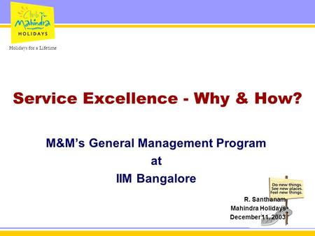 Holidays for a Lifetime Service Excellence - Why & How? M&M's General Management Program at IIM Bangalore R. Santhanam Mahindra Holidays December 11, 2003.