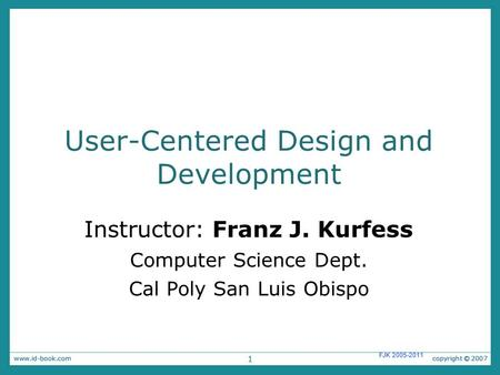1 FJK 2005-2011 User-Centered Design and Development Instructor: Franz J. Kurfess Computer Science Dept. Cal Poly San Luis Obispo.