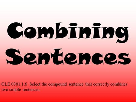 Combining Sentences GLE 0301.1.6 Select the compound sentence that correctly combines two simple sentences.
