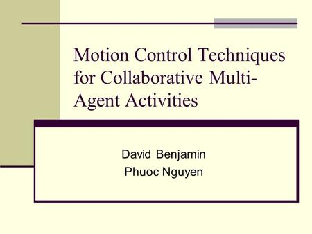 Motion Control Techniques for Collaborative Multi- Agent Activities David Benjamin Phuoc Nguyen.