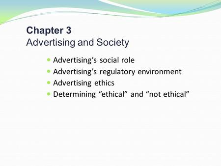 "Chapter 3 Advertising and Society Advertising's social role Advertising's regulatory environment Advertising ethics Determining ""ethical"" and ""not ethical"""