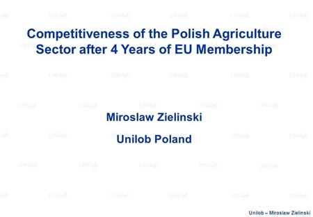Unilob – Miroslaw Zielinski Competitiveness of the Polish Agriculture Sector after 4 Years of EU Membership Miroslaw Zielinski Unilob Poland.