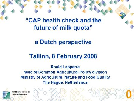 "0 ""CAP health check and the future of milk quota"" a Dutch perspective Tallinn, 8 February 2008 Roald Lapperre head of Common Agricultural Policy division."