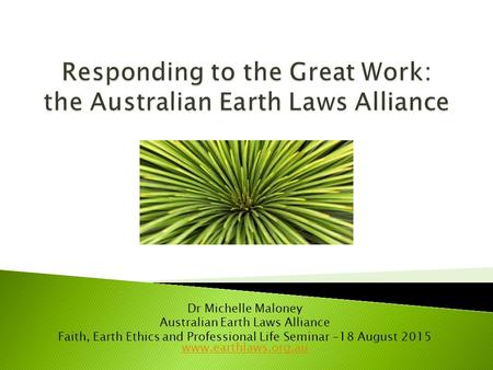 Dr Michelle Maloney Australian Earth Laws Alliance Faith, Earth Ethics and Professional Life Seminar -18 August 2015 www.earthlaws.org.au www.earthlaws.org.au.