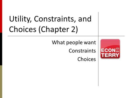 Utility, Constraints, and Choices (Chapter 2) What people want Constraints Choices.