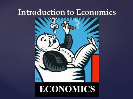Introduction to Economics. What Is It? Economics – the study of how people try to satisfy what appear to be unlimited and competing wants through the.