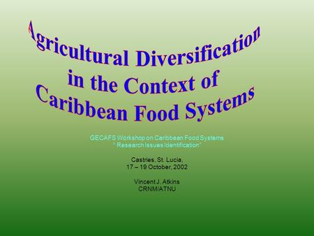 "GECAFS Workshop on Caribbean Food Systems "" Research Issues Identification"" Castries, St. Lucia, 17 – 19 October, 2002 Vincent J. Atkins CRNM/ATNU."