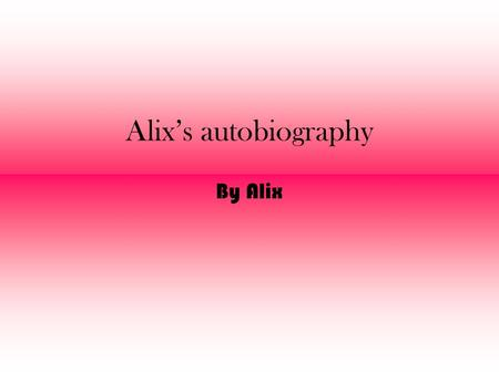 Alix's autobiography By Alix. My name is Alix and I was born in 1995.