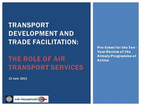 Pre-Event for the Ten - Year Review of the Almaty Programme of Action TRANSPORT DEVELOPMENT AND TRADE FACILITATION: THE ROLE OF AIR TRANSPORT SERVICES.