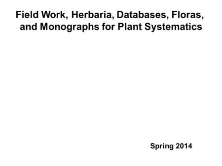 Field Work, Herbaria, Databases, Floras, and Monographs for Plant Systematics Spring 2014.
