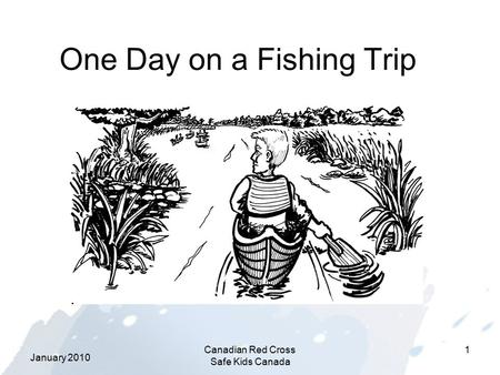 January 2010 Canadian Red Cross Safe Kids Canada 1 One Day on a Fishing Trip.