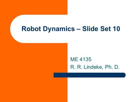 Robot Dynamics – Slide Set 10 ME 4135 R. R. Lindeke, Ph. D.
