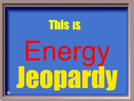 Jeopardy This iS Energy Energy Vocabulary Potential & Kinetic Energy.