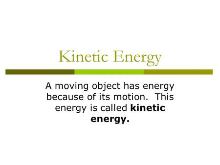 Kinetic Energy A moving object has energy because of its motion. This energy is called kinetic energy.