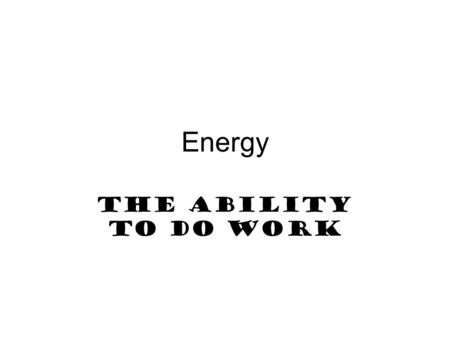 Energy The ability to do work. Objectives Explain the relationship between energy and work. Define potential energy and kinetic energy. Calculate Kinetic.