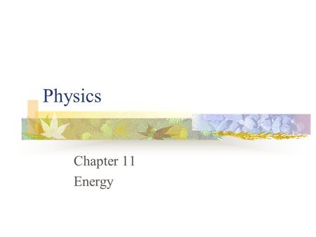 Physics Chapter 11 Energy Chapter 11: Energy 11.1 The Many Forms of Energy 11.2 Conservation of Energy.