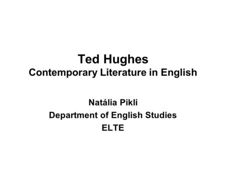 Ted Hughes Contemporary Literature in English Natália Pikli Department of English Studies ELTE.