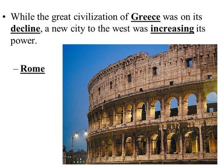 While the great civilization of Greece was on its decline, a new city to the west was increasing its power. –Rome.