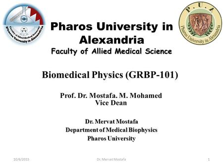 Pharos University in Alexandria Faculty of Allied Medical Science Biomedical Physics (GRBP-101) Prof. Dr. Mostafa. M. Mohamed Vice Dean Dr. Mervat Mostafa.