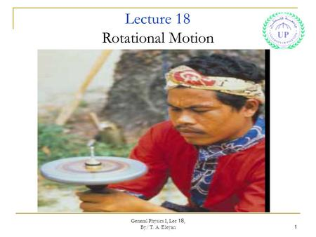 General Physics I, Lec 18, By/ T. A. Eleyan 1 Lecture 18 Rotational Motion.
