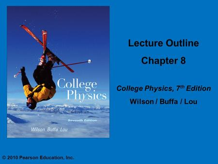 Lecture Outline Chapter 8 College Physics, 7 th Edition Wilson / Buffa / Lou © 2010 Pearson Education, Inc.