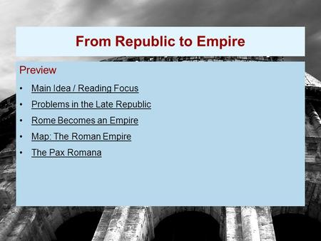 Preview Main Idea / Reading Focus Problems in the Late Republic Rome Becomes an Empire Map: The Roman Empire The Pax Romana From Republic to Empire.