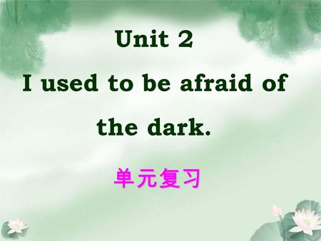 Unit 2 I used to be afraid of the dark. 单元复习. be interested in sth. / doing sth. e.g. He is interested in English videos. He is interested in watching.