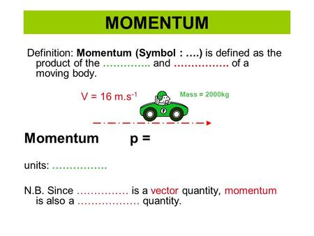 MOMENTUM Definition: Momentum (Symbol : ….) is defined as the product of the ………….. and ……………. of a moving body. Momentum p = units: ……………. N.B. Since.