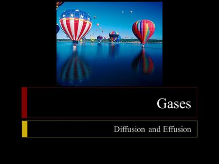 Gases Diffusion and Effusion.  Objectives  Describe the process of diffusion  State Graham's law of effusion  State the relationship between the average.