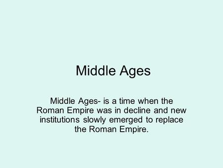 Middle Ages Middle Ages- is a time when the Roman Empire was in decline and new institutions slowly emerged to replace the Roman Empire.