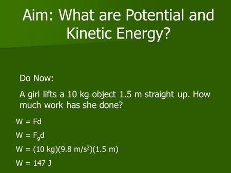 Aim: What are Potential and Kinetic Energy? Do Now: A girl lifts a 10 kg object 1.5 m straight up. How much work has she done? W = Fd W = F g d W = (10.