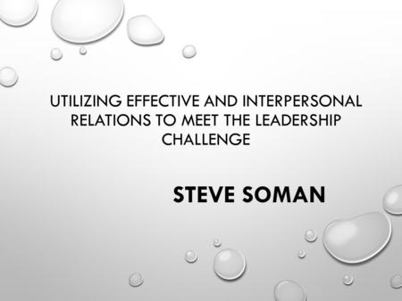 UTILIZING EFFECTIVE AND INTERPERSONAL RELATIONS TO MEET THE LEADERSHIP CHALLENGE STEVE SOMAN.