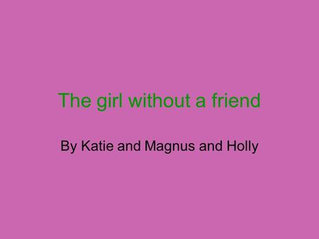 The girl without a friend By Katie and Magnus and Holly.