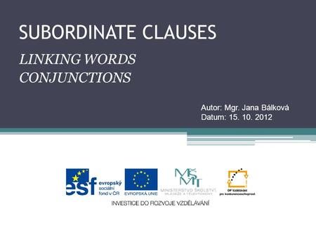 SUBORDINATE CLAUSES LINKING WORDS CONJUNCTIONS Autor: Mgr. Jana Bálková Datum: 15. 10. 2012.