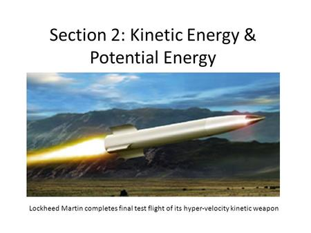 Section 2: Kinetic Energy & Potential Energy Lockheed Martin completes final test flight of its hyper-velocity kinetic weapon.