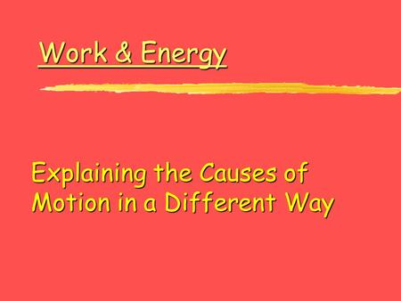 Work & Energy Work & Energy Explaining the Causes of Motion in a Different Way.