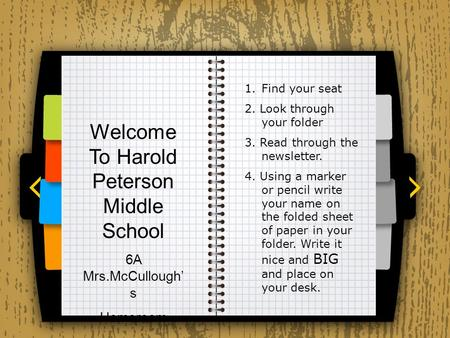 Welcome To Harold Peterson Middle School 6A Mrs.McCullough' s Homeroom 1.Find your seat 2. Look through your folder 3. Read through the newsletter. 4.