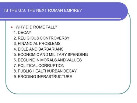 IS THE U.S. THE NEXT ROMAN EMPIRE? WHY DID ROME FALL? 1. DECAY 2. RELIGIOUS CONTROVERSY 3. FINANCIAL PROBLEMS 4. DOLE AND BARBARIANS 5. ECONOMIC AND MILITARY.