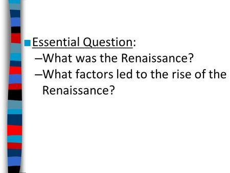 ■ Essential Question: – What was the Renaissance? – What factors led to the rise of the Renaissance?