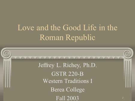 1 Love and the Good Life in the Roman Republic Jeffrey L. Richey, Ph.D. GSTR 220-B Western Traditions I Berea College Fall 2003.
