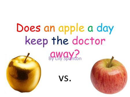 Does an apple a day keep the doctor away? By Lily Spanton vs.