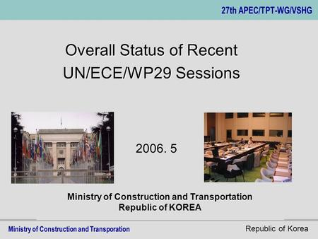 Republic of Korea Ministry of Construction and Transportation Republic of KOREA Overall Status of Recent UN/ECE/WP29 Sessions 2006. 5.