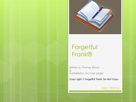 Forgetful Frank® Written by Thomas Wilson & Illustrated by Lily-Mae Jasper Copy right © Forgetful Frank Do Not Copy. Happy Reading!