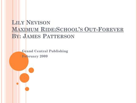 L ILY N EVISON M AXIMUM R IDE :S CHOOL ' S O UT -F OREVER B Y : J AMES P ATTERSON Grand Central Publishing February 2009.