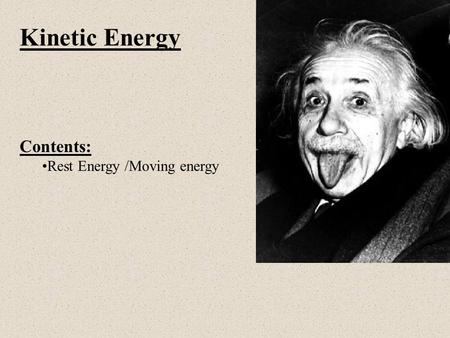 Kinetic Energy Contents: Rest Energy /Moving energy.