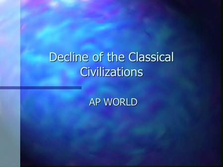 Decline <strong>of</strong> the Classical Civilizations AP WORLD. Fall <strong>of</strong> Classical Civs Between 200 and 600 CE all three classical civilizations collapsedBetween 200.