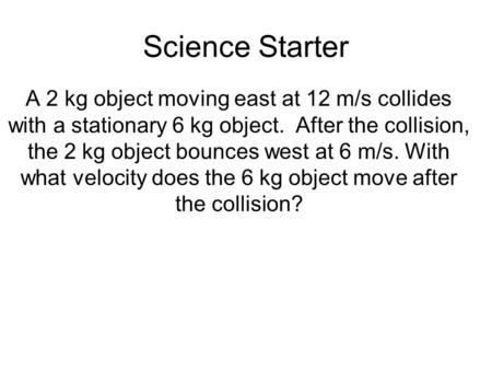 Science Starter A 2 kg object moving east at 12 m/s collides with a stationary 6 kg object. After the collision, the 2 kg object bounces west at 6 m/s.