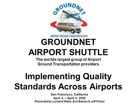 GROUNDNET AIRPORT SHUTTLE The worlds largest group of Airport Ground Transportation providers Implementing Quality Standards Across Airports San Francisco,