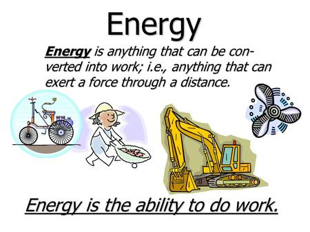 Energy Energyis anything that can be con- verted into work; i.e., anything that can exert a force through a distance Energy is anything that can be con-